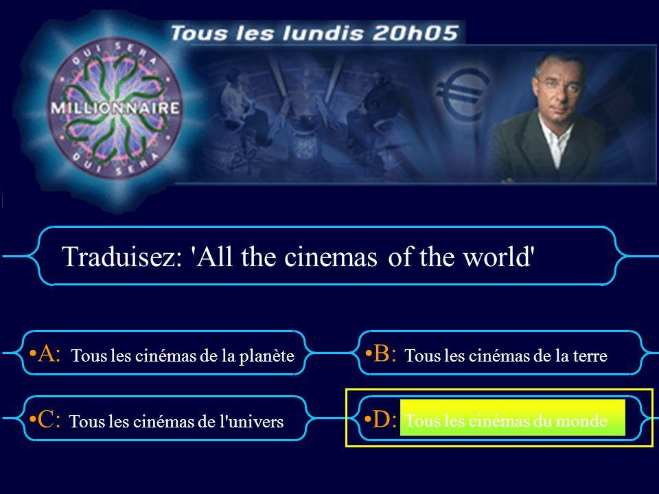 A:B: D:C: Traduisez: All the cinemas of the world Tous les cinémas de la planète Tous les cinémas de l univers Tous les cinémas de la terre Tous les cinémas du monde