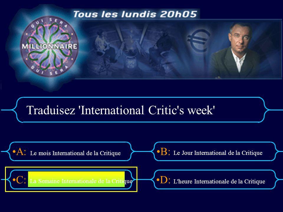 A:B: D:C: Traduisez 'International Critic's week' Le mois International de la Critique Le Jour International de la Critique L'heure Internationale de