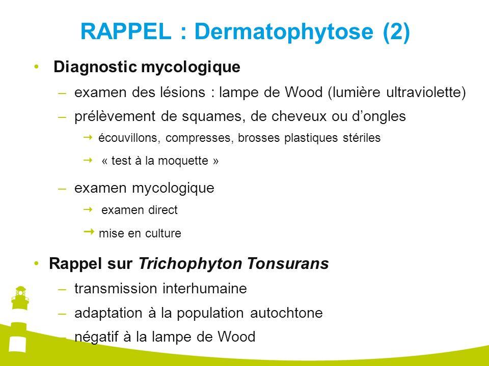 RAPPEL : Dermatophytose (2) Diagnostic mycologique – examen des lésions : lampe de Wood (lumière ultraviolette) – prélèvement de squames, de cheveux o
