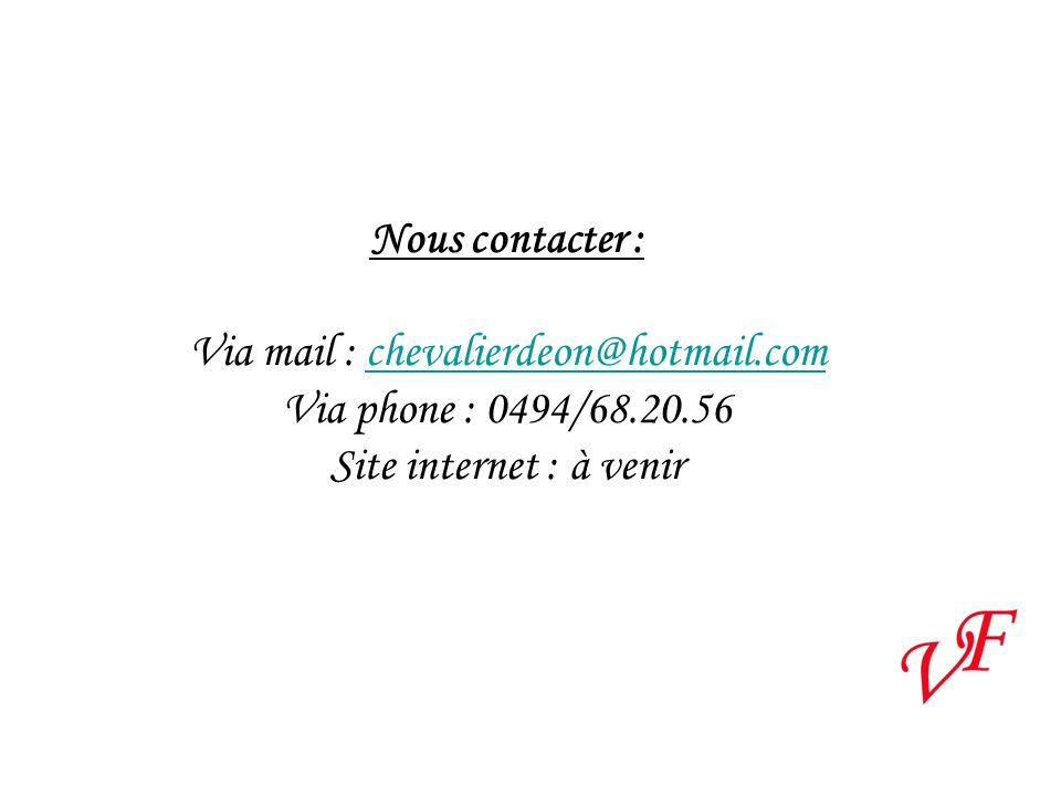 Nous contacter : Via mail : chevalierdeon@hotmail.comchevalierdeon@hotmail.com Via phone : 0494/68.20.56 Site internet : à venir