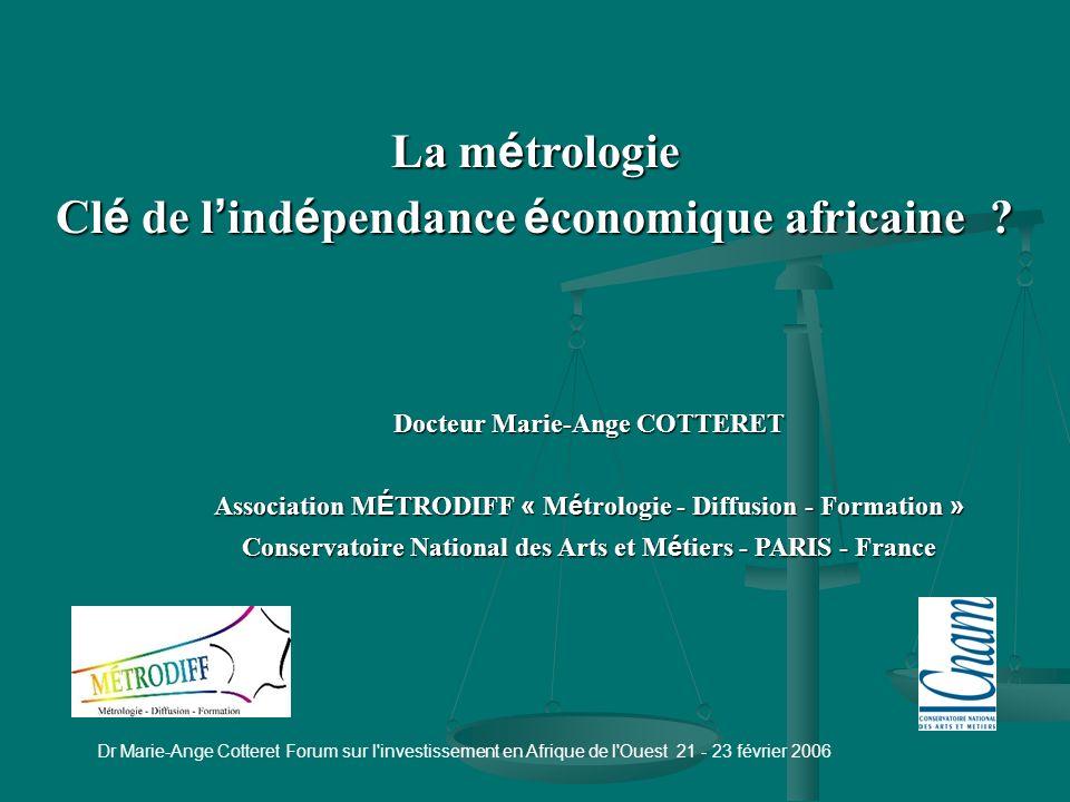 Dr Marie-Ange Cotteret Forum sur l investissement en Afrique de l Ouest 21 - 23 février 2006 Plan Introduction 1 - La métrologie 1.1 - Types de métrologie 1.2 - Types de compétences 2 - La métrologie dans les entreprises 2.1 - Témoignages 2.