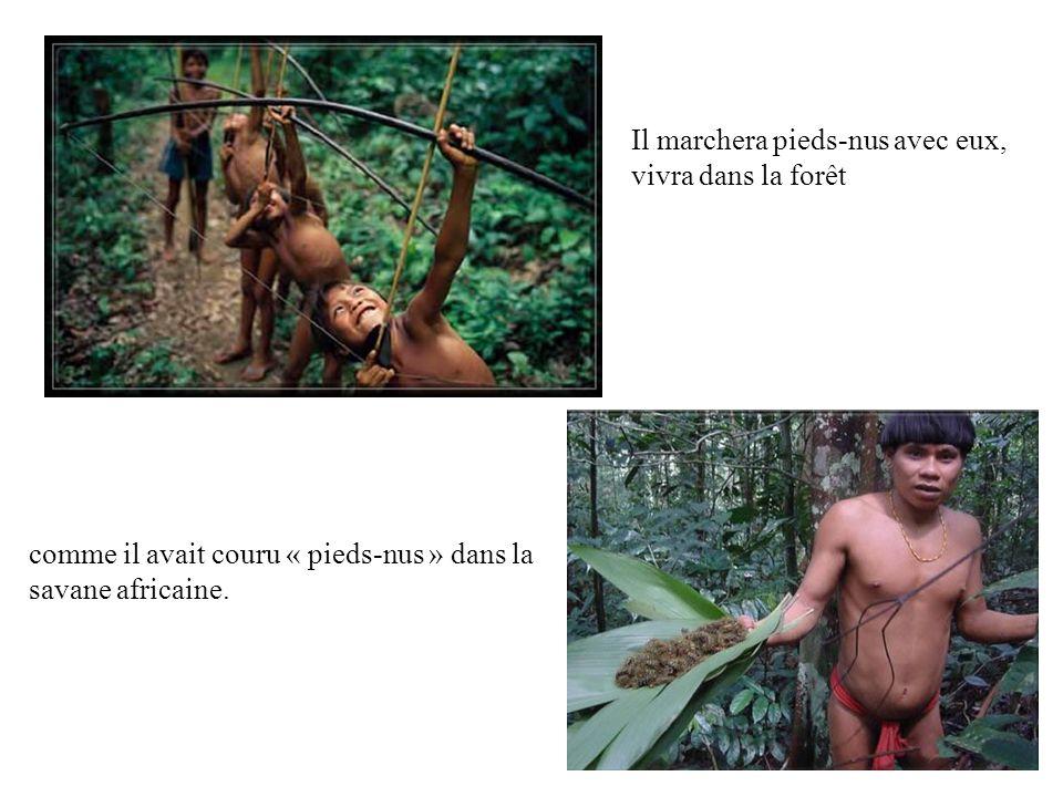 Il marchera pieds-nus avec eux, vivra dans la forêt comme il avait couru « pieds-nus » dans la savane africaine.