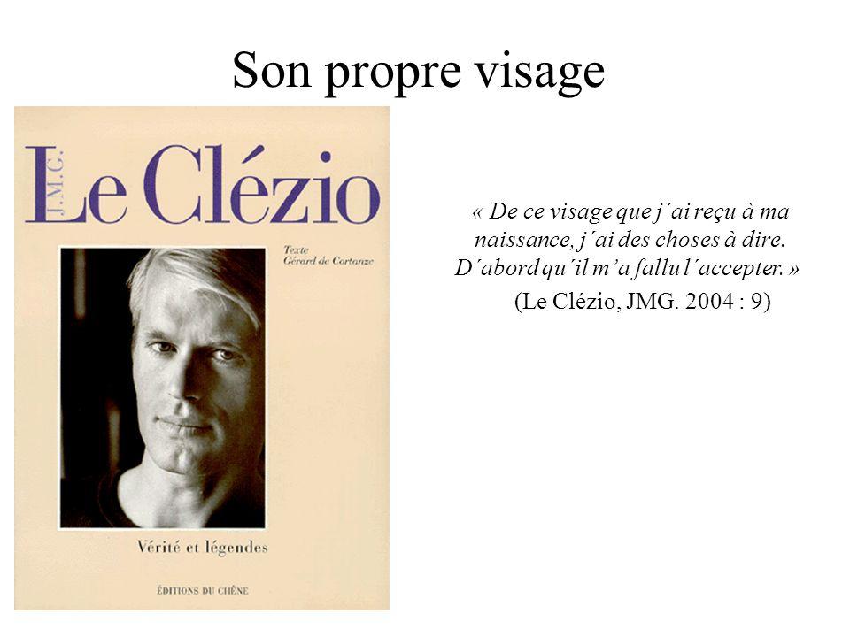 Son propre visage « De ce visage que j´ai reçu à ma naissance, j´ai des choses à dire. D´abord qu´il ma fallu l´accepter. » (Le Clézio, JMG. 2004 : 9)