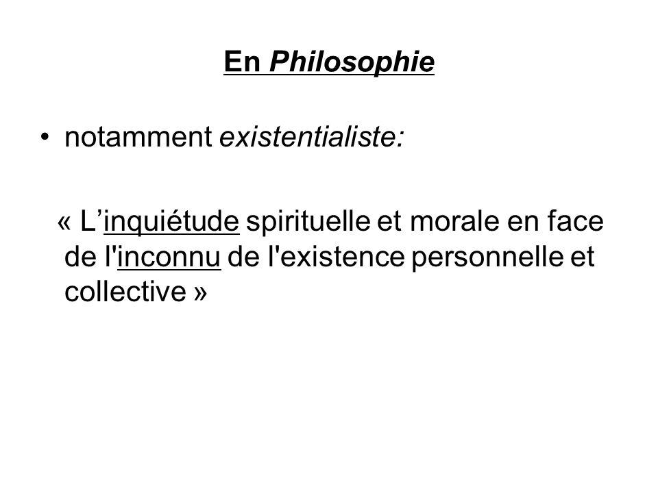 En Philosophie notamment existentialiste: « Linquiétude spirituelle et morale en face de l'inconnu de l'existence personnelle et collective »