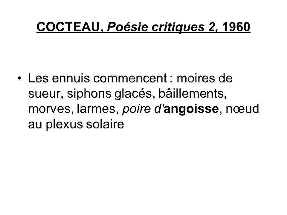 COCTEAU, Poésie critiques 2, 1960 Les ennuis commencent : moires de sueur, siphons glacés, bâillements, morves, larmes, poire d'angoisse, nœud au plex