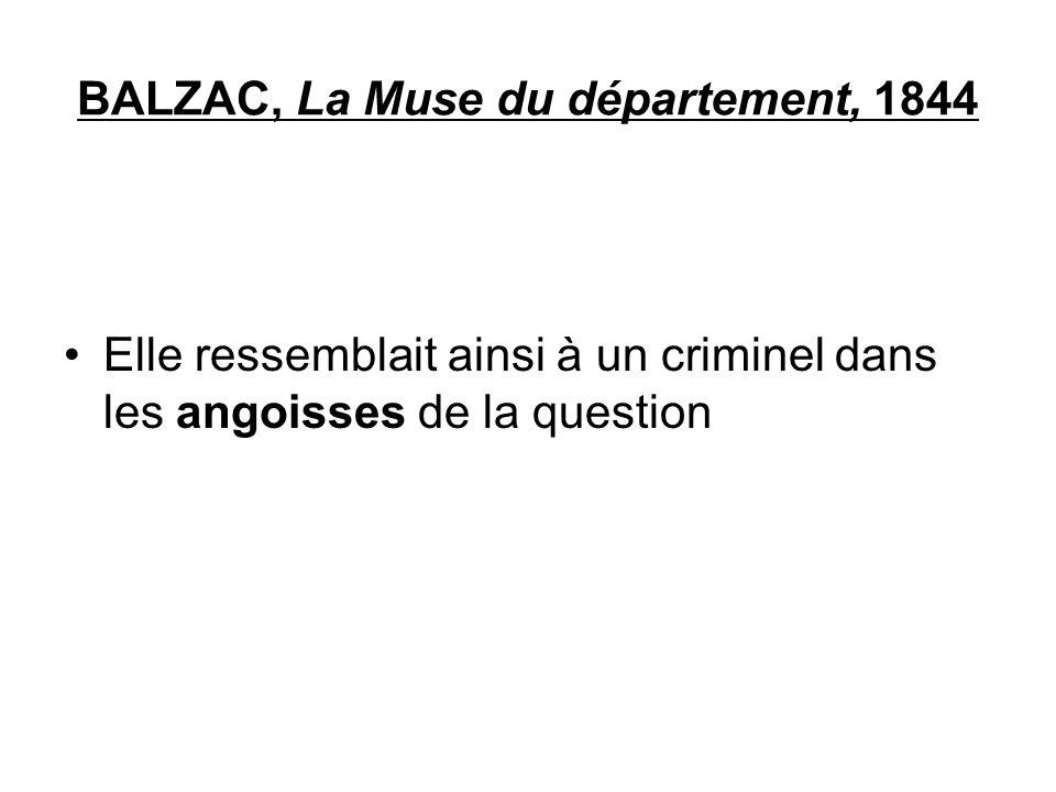 BALZAC, La Muse du département, 1844 Elle ressemblait ainsi à un criminel dans les angoisses de la question