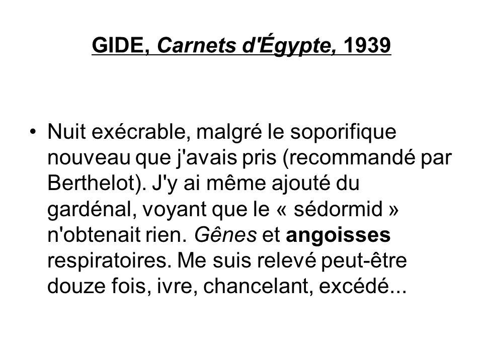 GIDE, Carnets d'Égypte, 1939 Nuit exécrable, malgré le soporifique nouveau que j'avais pris (recommandé par Berthelot). J'y ai même ajouté du gardénal