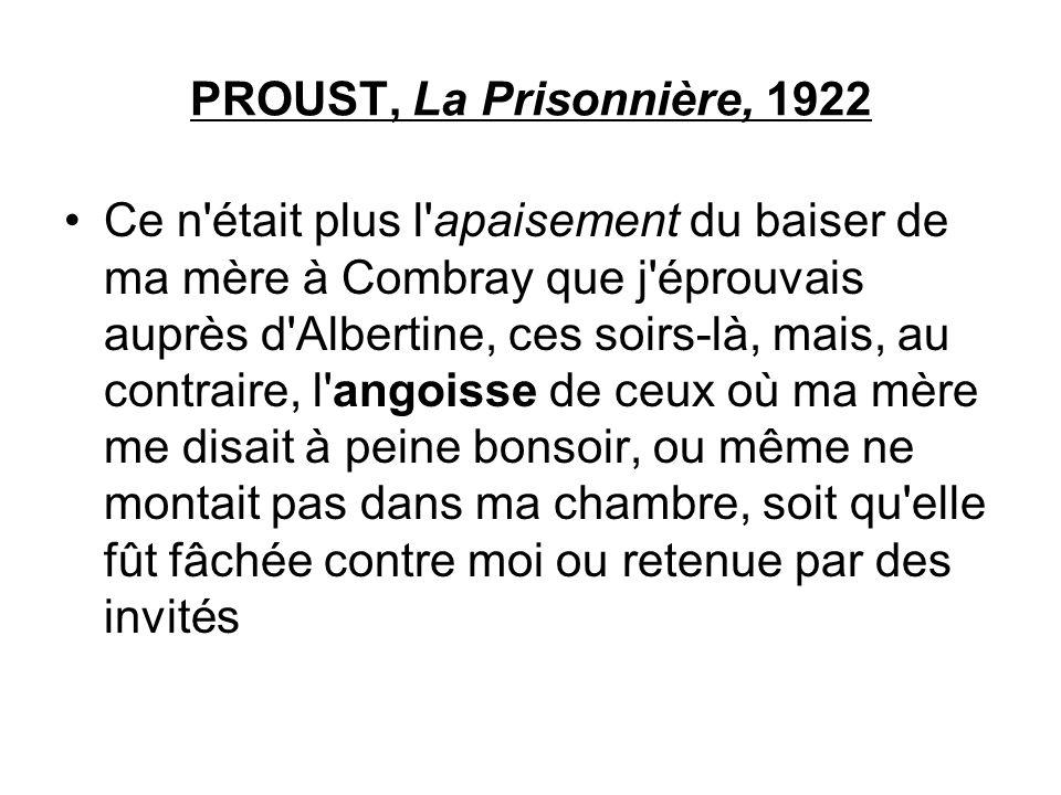 PROUST, La Prisonnière, 1922 Ce n'était plus l'apaisement du baiser de ma mère à Combray que j'éprouvais auprès d'Albertine, ces soirs-là, mais, au co