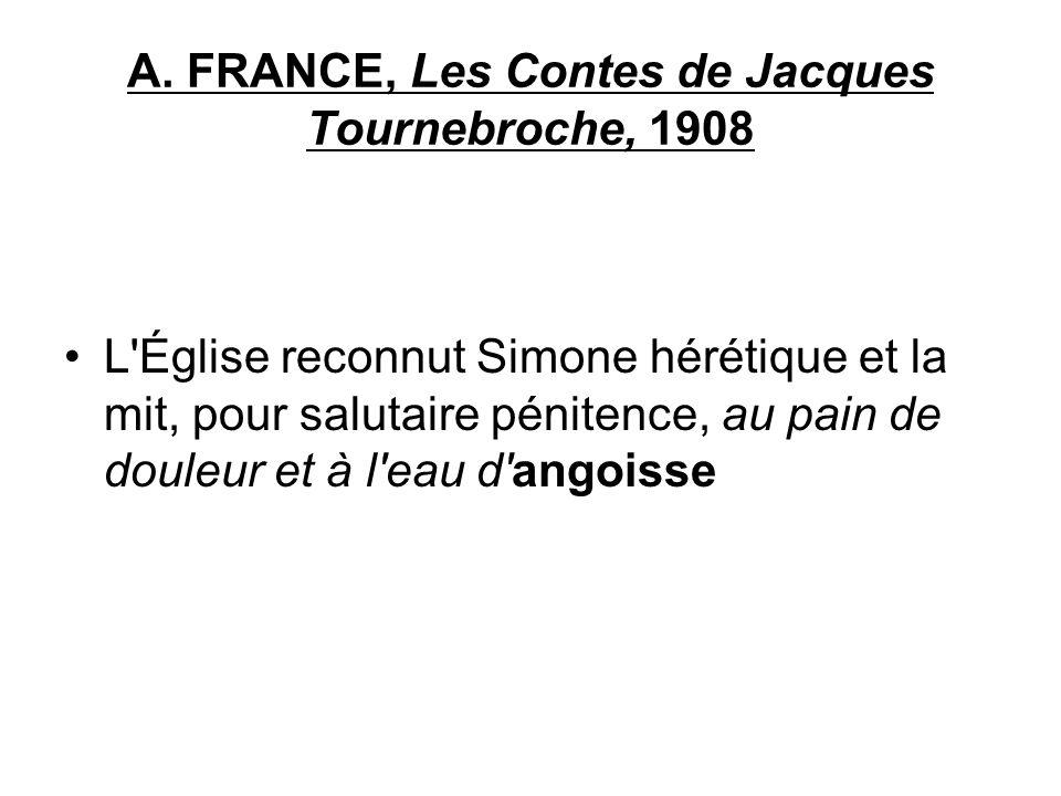 A. FRANCE, Les Contes de Jacques Tournebroche, 1908 L'Église reconnut Simone hérétique et la mit, pour salutaire pénitence, au pain de douleur et à l'