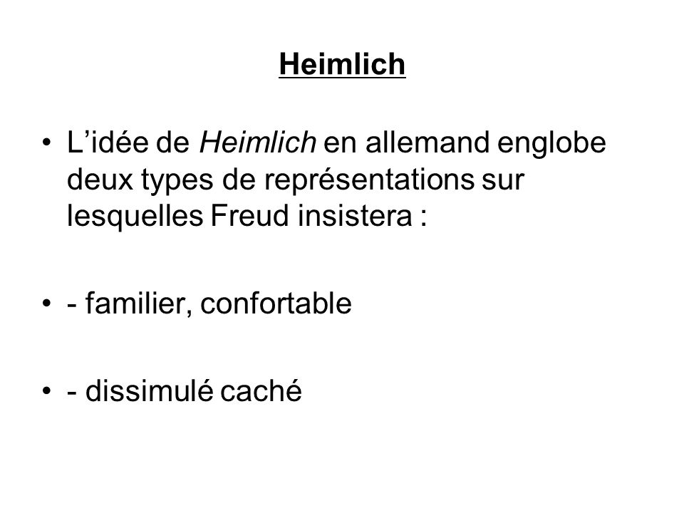 Heimlich Lidée de Heimlich en allemand englobe deux types de représentations sur lesquelles Freud insistera : - familier, confortable - dissimulé cach