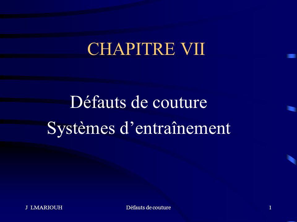 J LMARIOUHDéfauts de couture1 CHAPITRE VII Défauts de couture Systèmes dentraînement