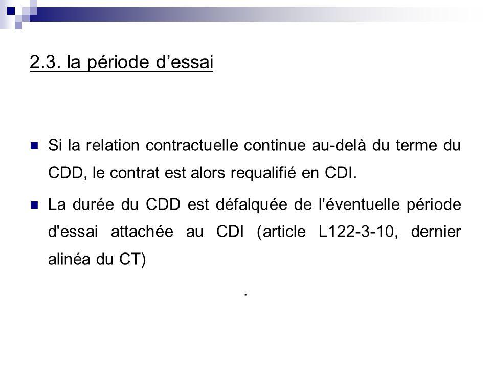 2.3. la période dessai Si la relation contractuelle continue au-delà du terme du CDD, le contrat est alors requalifié en CDI. La durée du CDD est défa