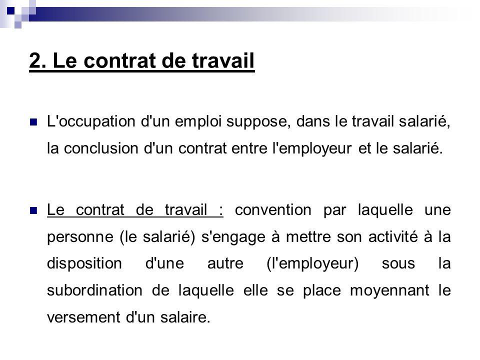 2. Le contrat de travail L'occupation d'un emploi suppose, dans le travail salarié, la conclusion d'un contrat entre l'employeur et le salarié. Le con