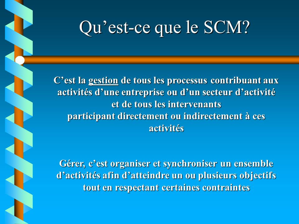Quest-ce que le SCM? Cest la gestion de tous les processus contribuant aux activités dune entreprise ou dun secteur dactivité et de tous les intervena