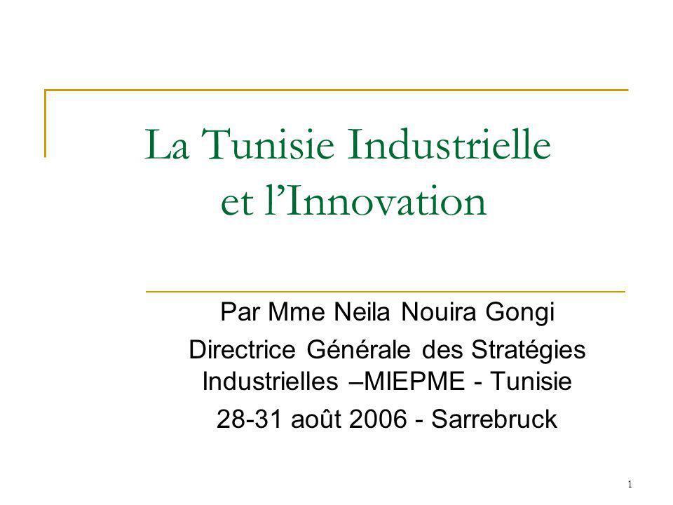1 La Tunisie Industrielle et lInnovation Par Mme Neila Nouira Gongi Directrice Générale des Stratégies Industrielles –MIEPME - Tunisie 28-31 août 2006