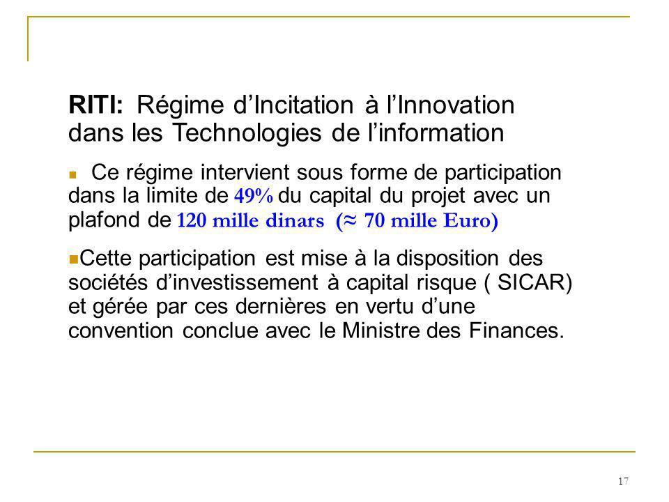 17 RITI: Régime dIncitation à lInnovation dans les Technologies de linformation Ce régime intervient sous forme de participation dans la limite de 49%
