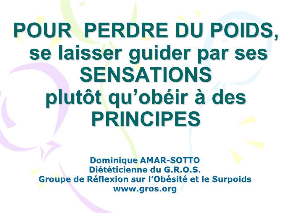 POUR PERDRE DU POIDS, se laisser guider par ses SENSATIONS plutôt quobéir à des PRINCIPES Dominique AMAR-SOTTO Diététicienne du G.R.O.S.