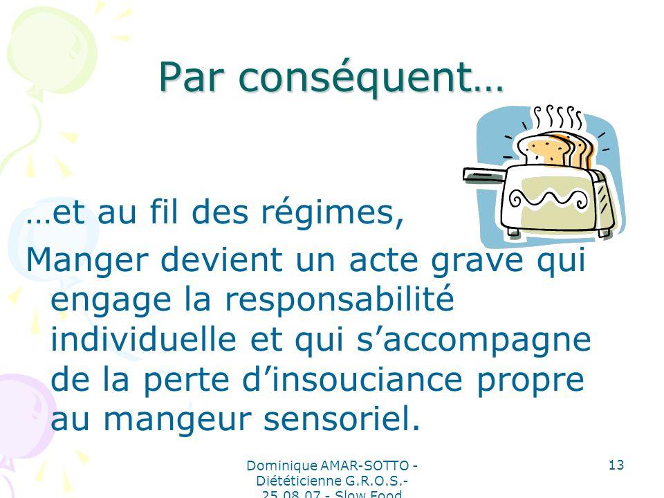 Dominique AMAR-SOTTO - Diététicienne G.R.O.S.- 25.08.07 - Slow Food 13 Par conséquent… …et au fil des régimes, Manger devient un acte grave qui engage la responsabilité individuelle et qui saccompagne de la perte dinsouciance propre au mangeur sensoriel.
