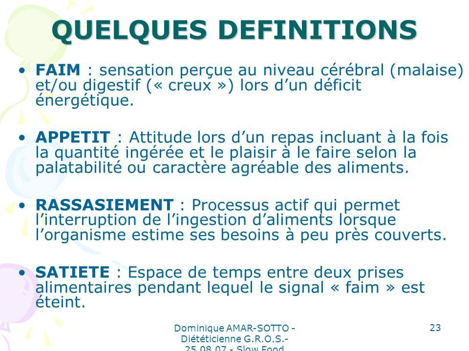 Dominique AMAR-SOTTO - Diététicienne G.R.O.S.- 25.08.07 - Slow Food 23 QUELQUES DEFINITIONS FAIM : sensation perçue au niveau cérébral (malaise) et/ou digestif (« creux ») lors dun déficit énergétique.