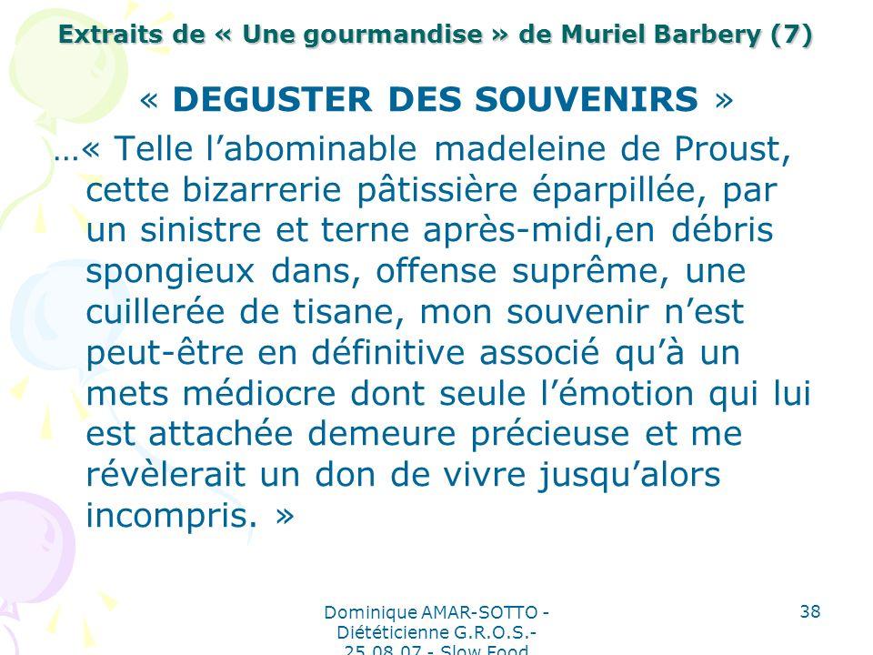 Dominique AMAR-SOTTO - Diététicienne G.R.O.S.- 25.08.07 - Slow Food 38 Extraits de « Une gourmandise » de Muriel Barbery (7) « DEGUSTER DES SOUVENIRS » …« Telle labominable madeleine de Proust, cette bizarrerie pâtissière éparpillée, par un sinistre et terne après-midi,en débris spongieux dans, offense suprême, une cuillerée de tisane, mon souvenir nest peut-être en définitive associé quà un mets médiocre dont seule lémotion qui lui est attachée demeure précieuse et me révèlerait un don de vivre jusqualors incompris.