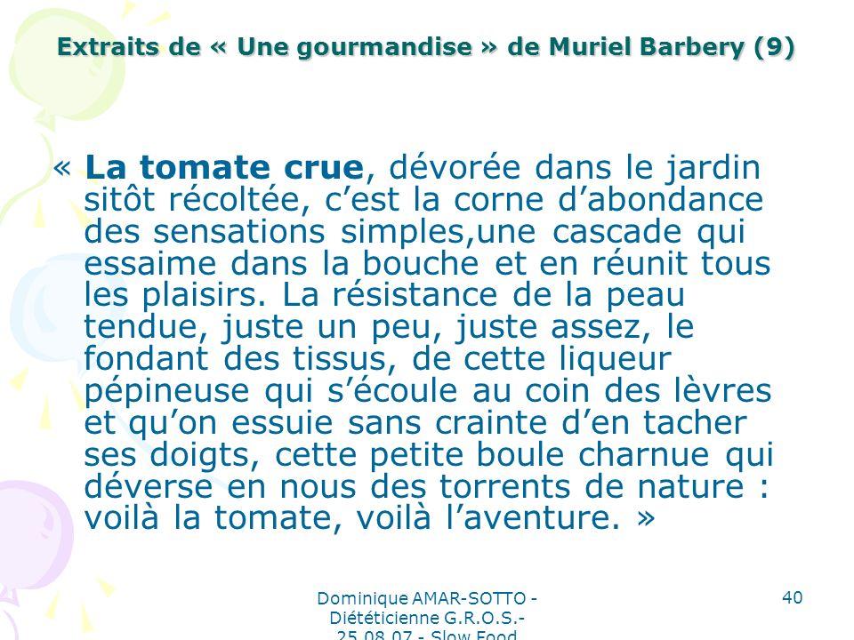 Dominique AMAR-SOTTO - Diététicienne G.R.O.S.- 25.08.07 - Slow Food 40 Extraits de « Une gourmandise » de Muriel Barbery (9) « La tomate crue, dévorée dans le jardin sitôt récoltée, cest la corne dabondance des sensations simples,une cascade qui essaime dans la bouche et en réunit tous les plaisirs.