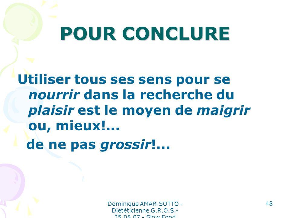 Dominique AMAR-SOTTO - Diététicienne G.R.O.S.- 25.08.07 - Slow Food 48 POUR CONCLURE Utiliser tous ses sens pour se nourrir dans la recherche du plaisir est le moyen de maigrir ou, mieux!...