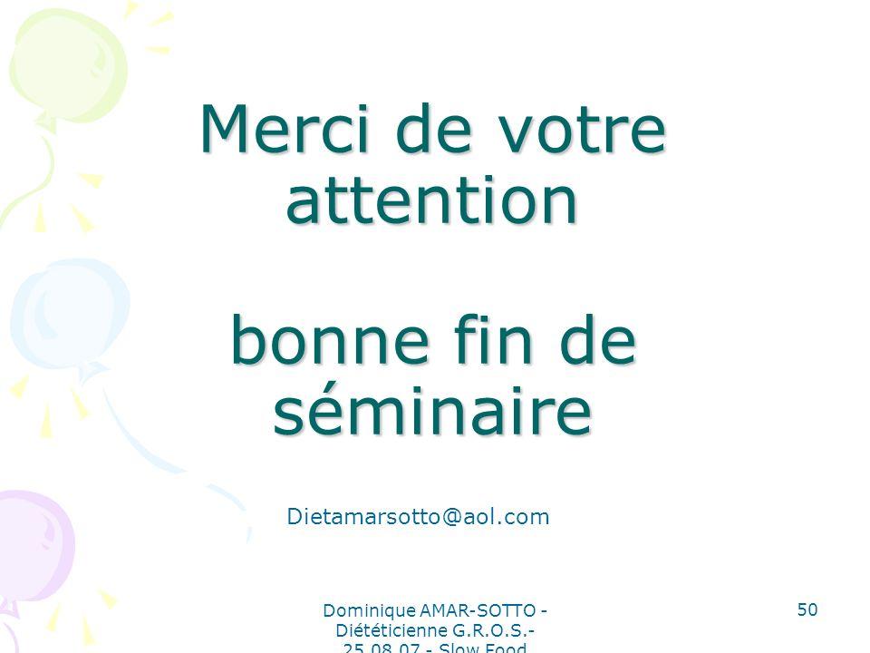 Dominique AMAR-SOTTO - Diététicienne G.R.O.S.- 25.08.07 - Slow Food 50 Merci de votre attention bonne fin de séminaire Dietamarsotto@aol.com