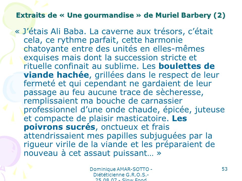 Dominique AMAR-SOTTO - Diététicienne G.R.O.S.- 25.08.07 - Slow Food 53 Extraits de « Une gourmandise » de Muriel Barbery (2) « Jétais Ali Baba.