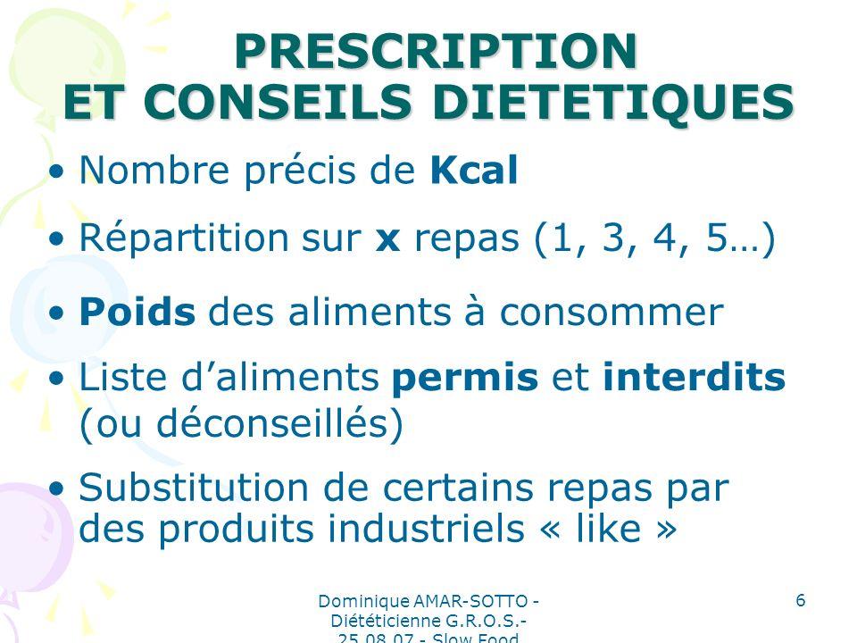 Dominique AMAR-SOTTO - Diététicienne G.R.O.S.- 25.08.07 - Slow Food 6 PRESCRIPTION ET CONSEILS DIETETIQUES PRESCRIPTION ET CONSEILS DIETETIQUES Liste daliments permis et interdits (ou déconseillés) Poids des aliments à consommer Répartition sur x repas (1, 3, 4, 5…) Nombre précis de Kcal Substitution de certains repas par des produits industriels « like »