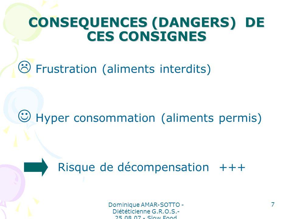 Dominique AMAR-SOTTO - Diététicienne G.R.O.S.- 25.08.07 - Slow Food 7 CONSEQUENCES (DANGERS) DE CES CONSIGNES Frustration (aliments interdits) Hyper consommation (aliments permis) Risque de décompensation +++