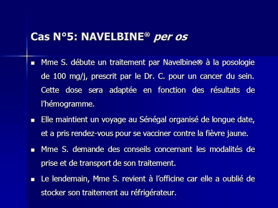 Cas N°5: NAVELBINE per os Mme S. débute un traitement par Navelbine à la posologie de 100 mg/j, prescrit par le Dr. C. pour un cancer du sein. Cette d