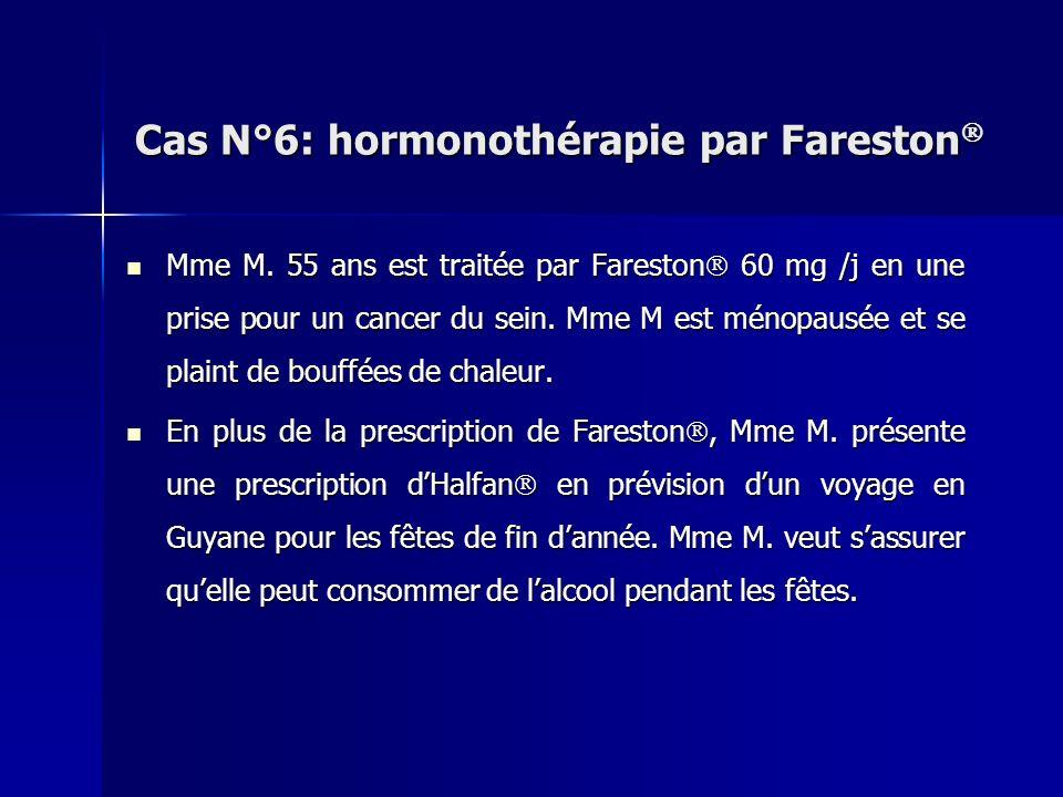 Cas N°6: hormonothérapie par Fareston Cas N°6: hormonothérapie par Fareston Mme M. 55 ans est traitée par Fareston 60 mg /j en une prise pour un cance