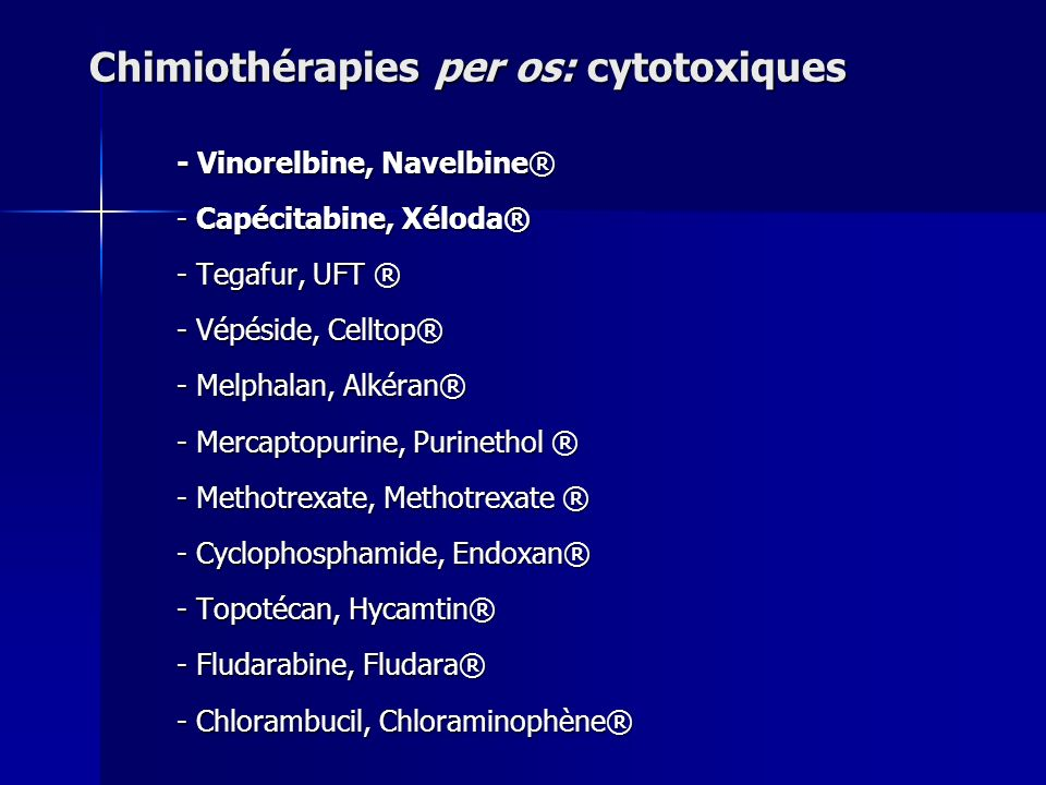 - Vinorelbine, Navelbine® - Capécitabine, Xéloda® - Tegafur, UFT ® - Vépéside, Celltop® - Melphalan, Alkéran® - Mercaptopurine, Purinethol ® - Methotr