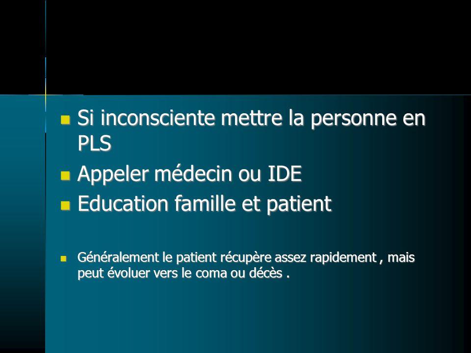 Si inconsciente mettre la personne en PLS Si inconsciente mettre la personne en PLS Appeler médecin ou IDE Appeler médecin ou IDE Education famille et