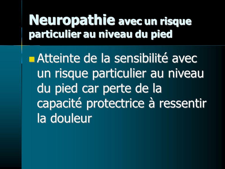 Neuropathie avec un risque particulier au niveau du pied Atteinte de la sensibilité avec un risque particulier au niveau du pied car perte de la capacité protectrice à ressentir la douleur