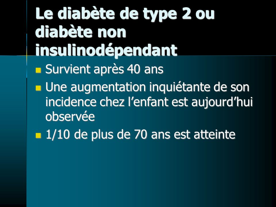Le diabète de type 2 ou diabète non insulinodépendant Survient après 40 ans Survient après 40 ans Une augmentation inquiétante de son incidence chez lenfant est aujourdhui observée Une augmentation inquiétante de son incidence chez lenfant est aujourdhui observée 1/10 de plus de 70 ans est atteinte 1/10 de plus de 70 ans est atteinte