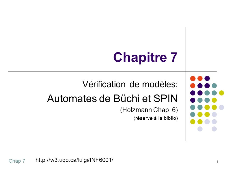 Chap 7 1 Chapitre 7 Vérification de modèles: Automates de Büchi et SPIN (Holzmann Chap. 6) (réserve à la biblio) http://w3.uqo.ca/luigi/INF6001/