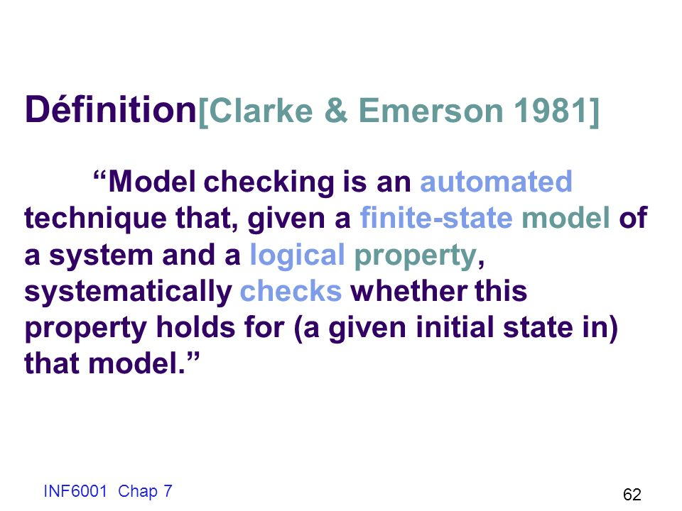 INF6001 Chap 7 62 Définition [Clarke & Emerson 1981] Model checking is an automated technique that, given a finite-state model of a system and a logic