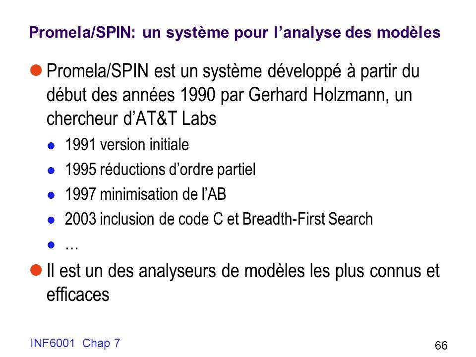 INF6001 Chap 7 66 Promela/SPIN: un système pour lanalyse des modèles Promela/SPIN est un système développé à partir du début des années 1990 par Gerhard Holzmann, un chercheur dAT&T Labs 1991 version initiale 1995 réductions dordre partiel 1997 minimisation de lAB 2003 inclusion de code C et Breadth-First Search … Il est un des analyseurs de modèles les plus connus et efficaces
