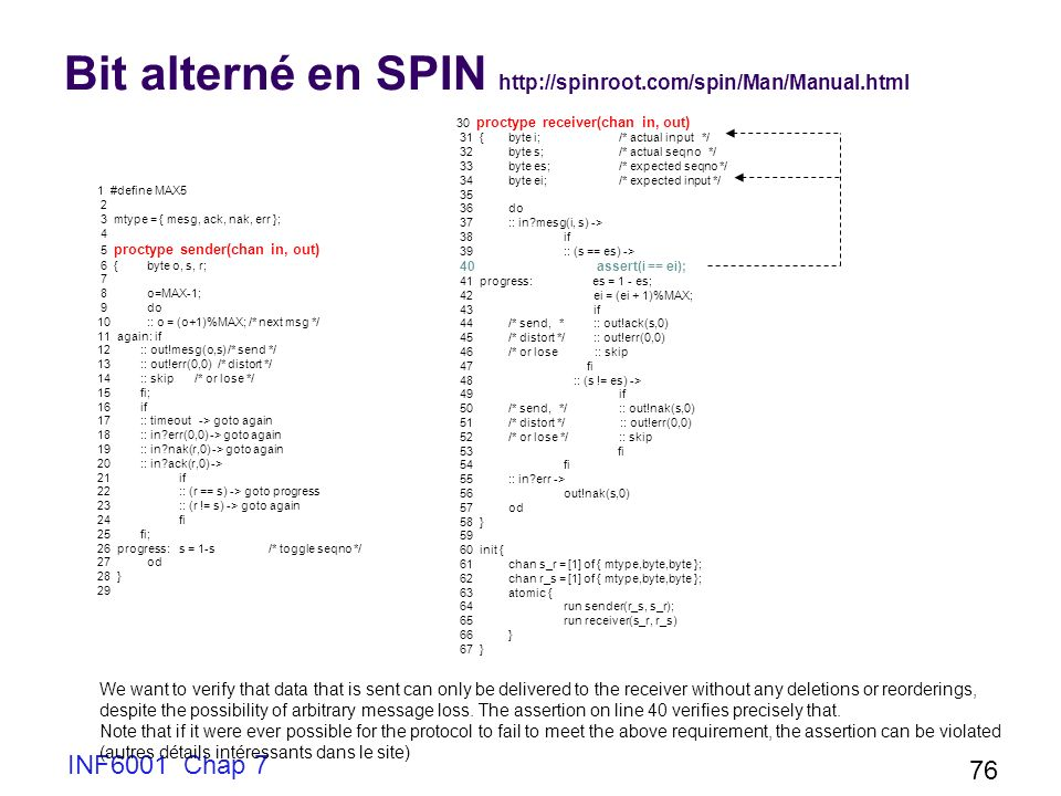 INF6001 Chap 7 76 Bit alterné en SPIN http://spinroot.com/spin/Man/Manual.html 1 #define MAX5 2 3 mtype = { mesg, ack, nak, err }; 4 5 proctype sender(chan in, out) 6 {byte o, s, r; 7 8 o=MAX-1; 9 do 10 :: o = (o+1)%MAX; /* next msg */ 11 again: if 12 :: out!mesg(o,s) /* send */ 13 :: out!err(0,0) /* distort */ 14 :: skip /* or lose */ 15 fi; 16 if 17 :: timeout -> goto again 18 :: in?err(0,0) -> goto again 19 :: in?nak(r,0) -> goto again 20 :: in?ack(r,0) -> 21 if 22 :: (r == s) -> goto progress 23 :: (r != s) -> goto again 24 fi 25 fi; 26 progress:s = 1-s/* toggle seqno */ 27 od 28 } 29 30 proctype receiver(chan in, out) 31 {byte i;/* actual input */ 32 byte s;/* actual seqno */ 33 byte es;/* expected seqno */ 34 byte ei;/* expected input */ 35 36 do 37 :: in?mesg(i, s) -> 38 if 39 :: (s == es) -> 40 assert(i == ei); 41 progress: es = 1 - es; 42 ei = (ei + 1)%MAX; 43 if 44 /* send, * :: out!ack(s,0) 45 /* distort */ :: out!err(0,0) 46 /* or lose :: skip 47 fi 48 :: (s != es) -> 49 if 50 /* send, */:: out!nak(s,0) 51 /* distort */ :: out!err(0,0) 52 /* or lose */:: skip 53 fi 54 fi 55 :: in?err -> 56 out!nak(s,0) 57 od 58 } 59 60 init { 61 chan s_r = [1] of { mtype,byte,byte }; 62 chan r_s = [1] of { mtype,byte,byte }; 63 atomic { 64 run sender(r_s, s_r); 65 run receiver(s_r, r_s) 66 } 67 } We want to verify that data that is sent can only be delivered to the receiver without any deletions or reorderings, despite the possibility of arbitrary message loss.