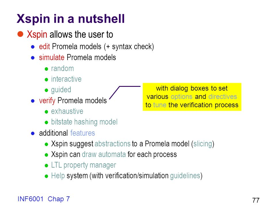 INF6001 Chap 7 77 Xspin in a nutshell Xspin allows the user to edit Promela models (+ syntax check) simulate Promela models random interactive guided verify Promela models exhaustive bitstate hashing model additional features Xspin suggest abstractions to a Promela model (slicing) Xspin can draw automata for each process LTL property manager Help system (with verification/simulation guidelines) with dialog boxes to set various options and directives to tune the verification process