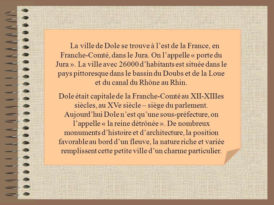 La ville de Dole se trouve à lest de la France, en Franche-Comté, dans le Jura. On lappelle « porte du Jura ». La ville avec 26000 dhabitants est situ
