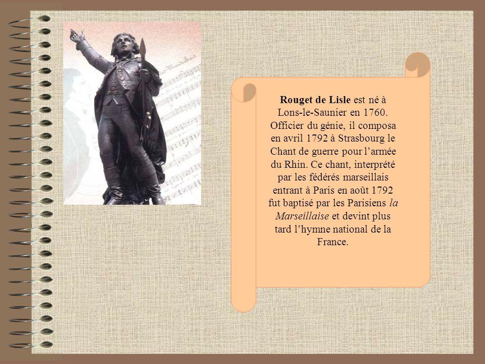 Rouget de Lisle est né à Lons-le-Saunier en 1760. Officier du génie, il composa en avril 1792 à Strasbourg le Chant de guerre pour larmée du Rhin. Ce