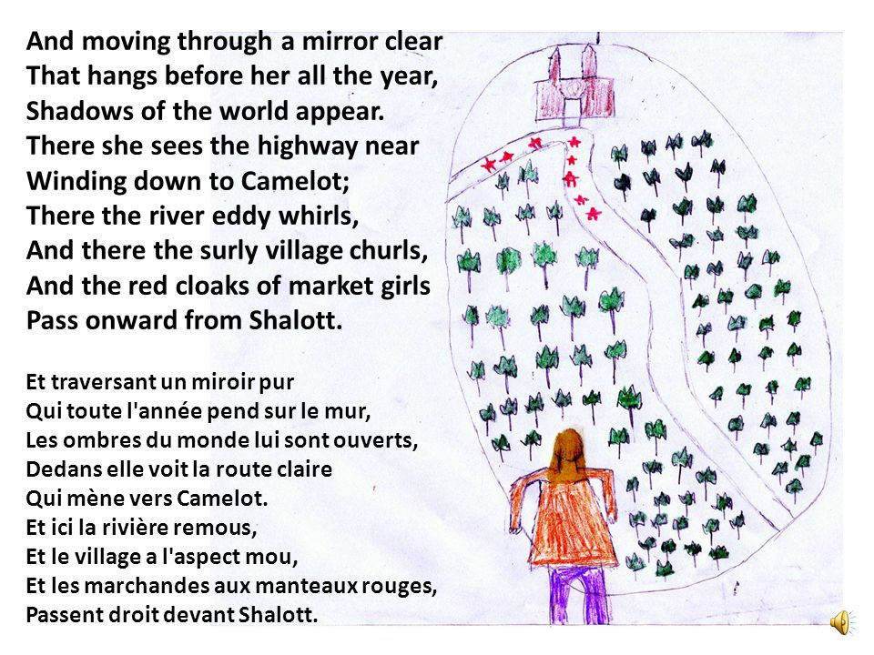 Sometimes a troop of damsels glad, An abbot on an ambling pad, Sometimes a curly shepherd lad, Or longhair d page in crimson clad Goes by to tower d Camelot; And sometimes through the mirror blue The knights come riding two and two.