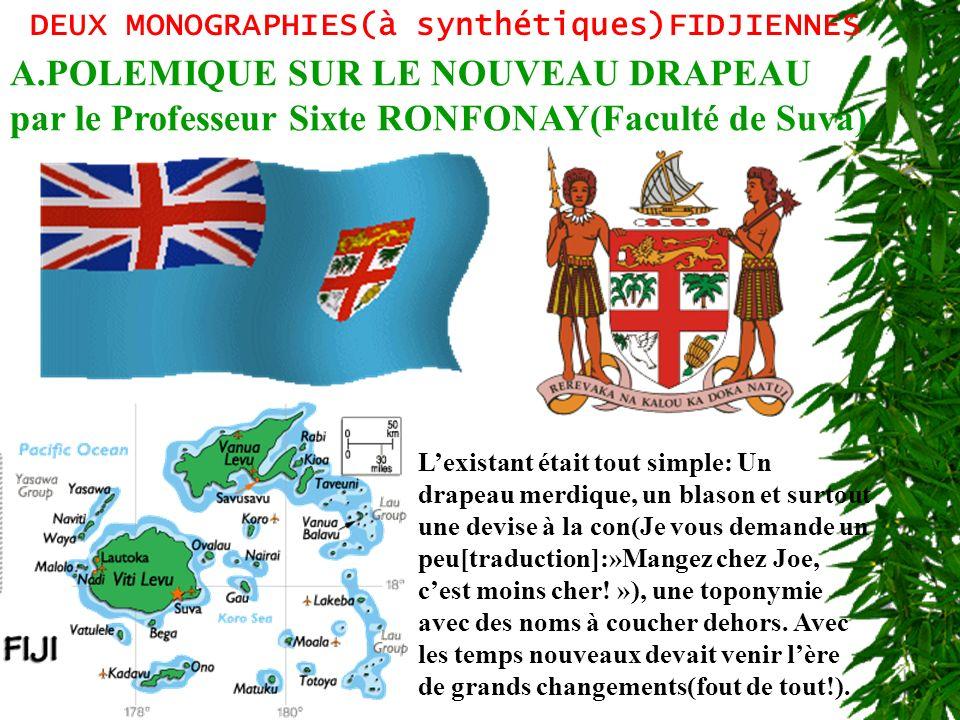 DEUX MONOGRAPHIES(à synthétiques)FIDJIENNES A.POLEMIQUE SUR LE NOUVEAU DRAPEAU par le Professeur Sixte RONFONAY(Faculté de Suva) Lexistant était tout simple: Un drapeau merdique, un blason et surtout une devise à la con(Je vous demande un peu[traduction]:»Mangez chez Joe, cest moins cher.