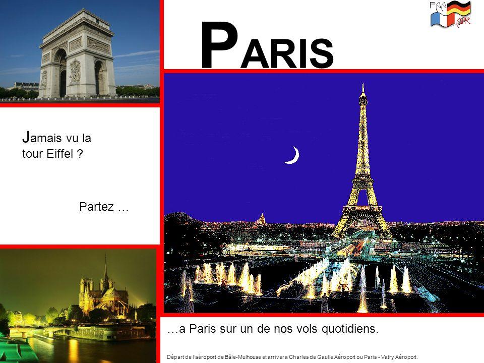 P ARIS J amais vu la tour Eiffel ? Partez … …a Paris sur un de nos vols quotidiens. Départ de laéroport de Bâle-Mulhouse et arriver a Charles de Gaull