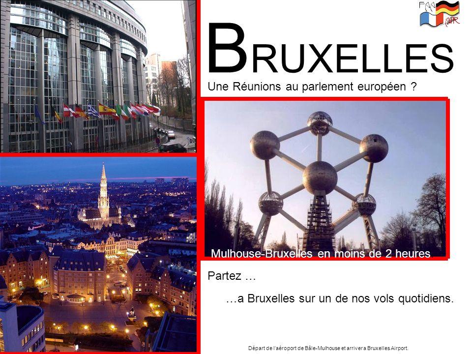 B RUXELLES Une Réunions au parlement européen ? Mulhouse-Bruxelles en moins de 2 heures. …a Bruxelles sur un de nos vols quotidiens. Partez … Départ d