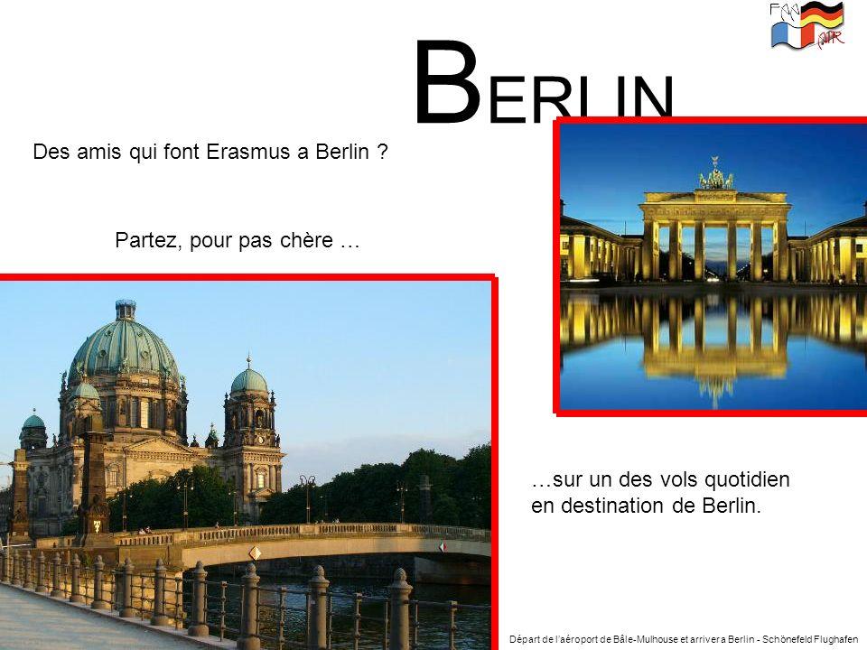 B ERLIN Des amis qui font Erasmus a Berlin ? Partez, pour pas chère … …sur un des vols quotidien en destination de Berlin. Départ de laéroport de Bâle