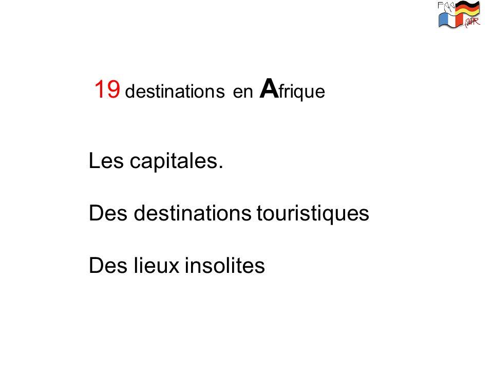 19 destinations en A frique Les capitales. Des destinations touristiques Des lieux insolites