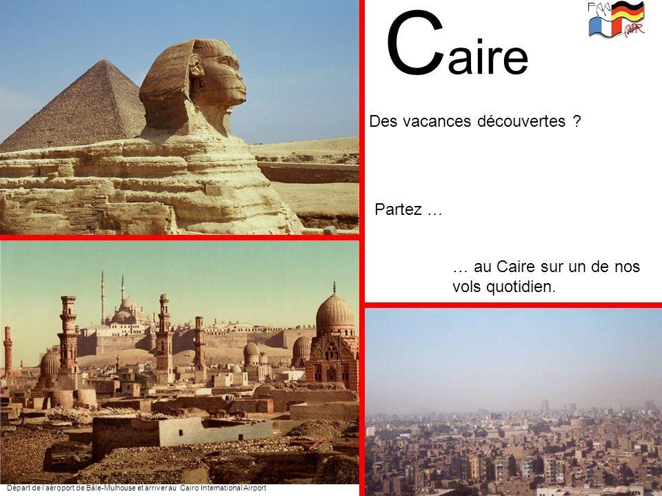 C aire Départ de laéroport de Bâle-Mulhouse et arriver au Cairo International Airport Des vacances découvertes ? Partez … … au Caire sur un de nos vol